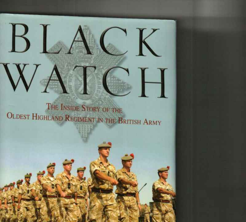 BLACK WATCH THE INSIDE STORY OF THE OLDEST  HIGHLAND REGIMENT IN THE BRITISH ARMY